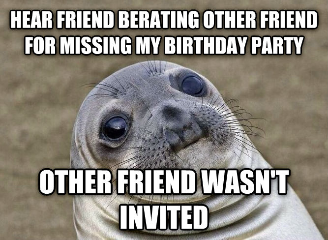 Uncomfortable Situation Seal hear friend berating other friend for missing my birthday party other friend wasn t invited , made with livememe meme creator
