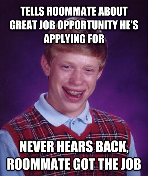 Bad Luck Brian tells roommate about great job opportunity he s applying for never hears back, roommate got the job , made with livememe meme maker