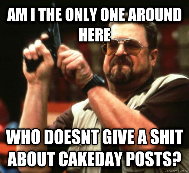 Angry Walter am i the only one around here who doesnt give a poop about cakeday posts? , made with livememe meme creator