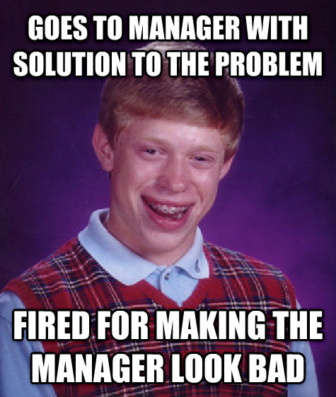 Bad Luck Brian goes to manager with solution to the problem fired for making the manager look bad , made with livememe meme generator