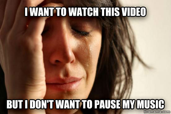 First World Problems i want to watch this video but i don t want to pause my music , made with livememe meme creator