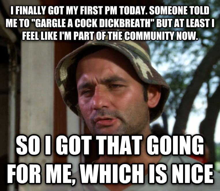 Bill Murray - So I Got That Going For Me, Which is Nice i finally got my first pm today. someone told me to  gargle a rooster bananabreath  but at least i feel like i m part of the community now. so i got that going for me, which is nice , made with livememe meme maker