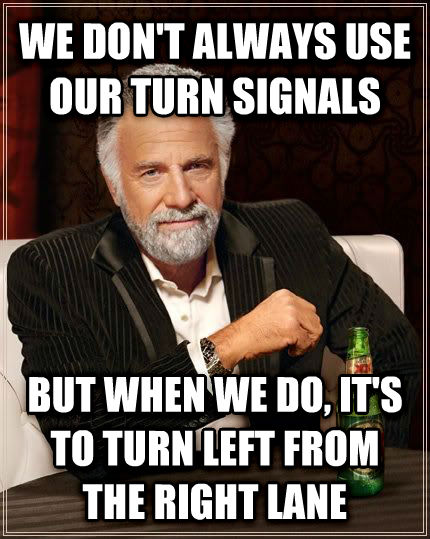 The Most Interesting Man in the World we don t always use our turn signals but when we do, it s to turn left from the right lane , made with livememe meme creator