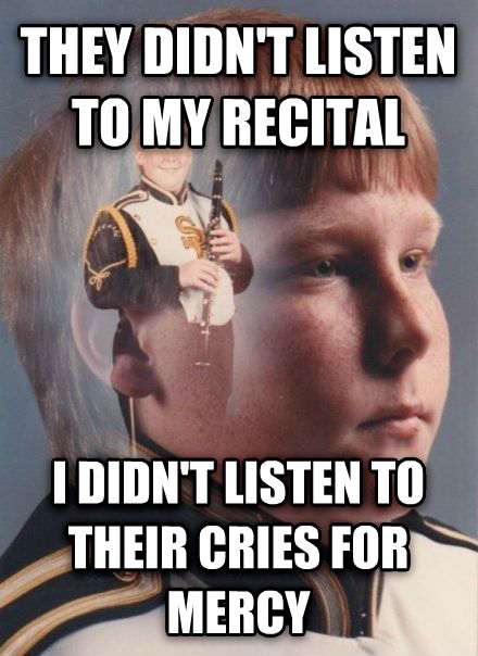 PTSD Clarinet Kid they didn t listen to my recital i didn t listen to their cries for mercy , made with livememe meme generator