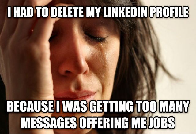 First World Problems i had to delete my linkedin profile because i was getting too many messages offering me jobs , made with livememe meme generator