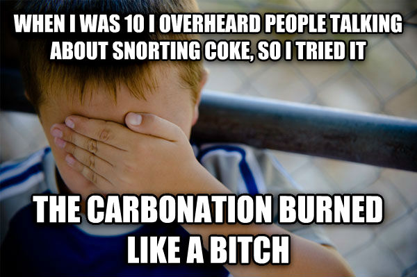 Confession Kid when i was 10 i overheard people talking about snorting coke, so i tried it the carbonation burned like a lady , made with livememe meme creator