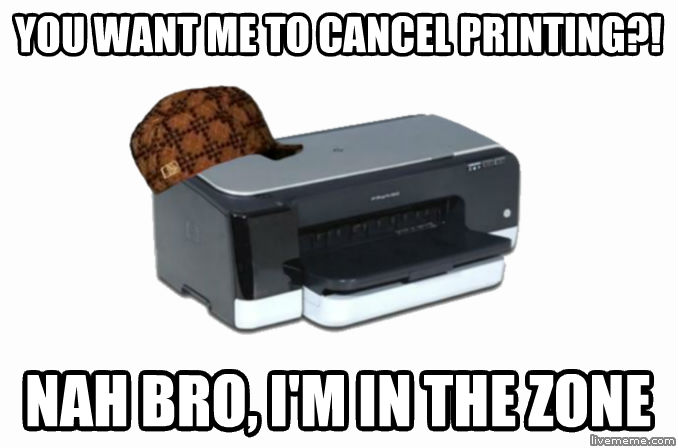 Scumbag Printer you want me to cancel printing?! nah bro, i m in the zone  , made with livememe meme creator
