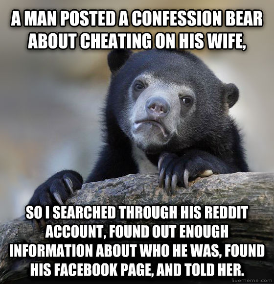 Confession Bear a man posted a confession bear about cheating on his wife, so i searched through his reddit account, found out enough information about who he was, found his facebook page, and told her.  , made with livememe meme creator