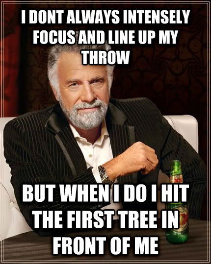 The Most Interesting Man in the World i dont always intensely focus and line up my throw  but when i do i hit the first tree in front of me , made with livememe meme generator