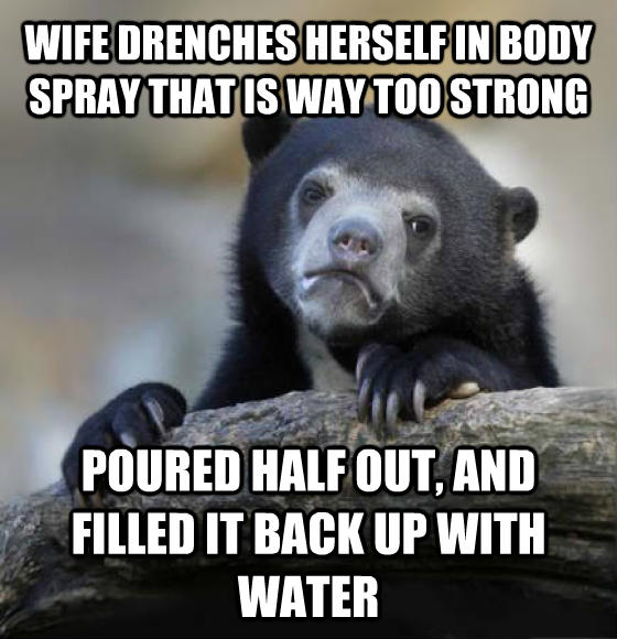 Confession Bear wife drenches herself in body spray that is way too strong poured half out, and filled it back up with water , made with livememe meme creator