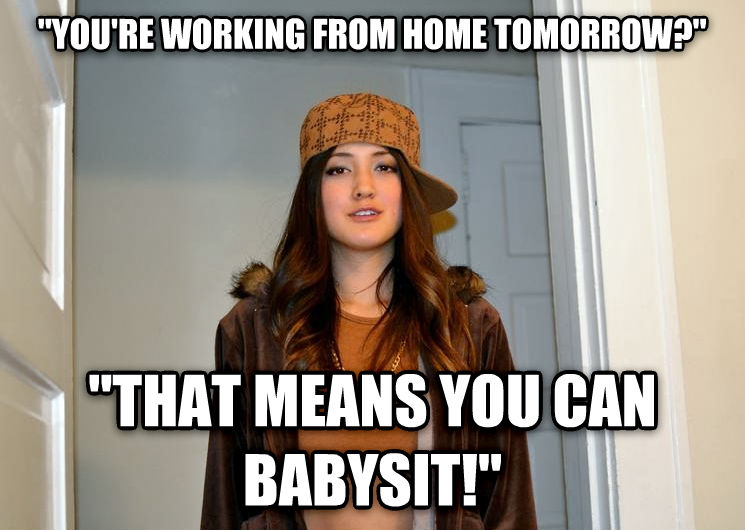 Scumbag Stephanie  you re working from home tomorrow?   that means you can babysit!  , made with livememe meme maker