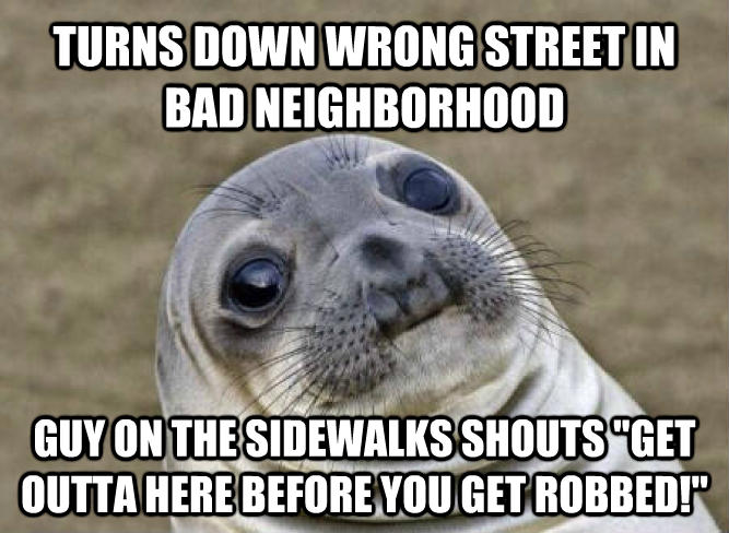 Uncomfortable Situation Seal turns down wrong street in bad neighborhood guy on the sidewalks shouts  get outta here before you get robbed!  , made with livememe meme creator