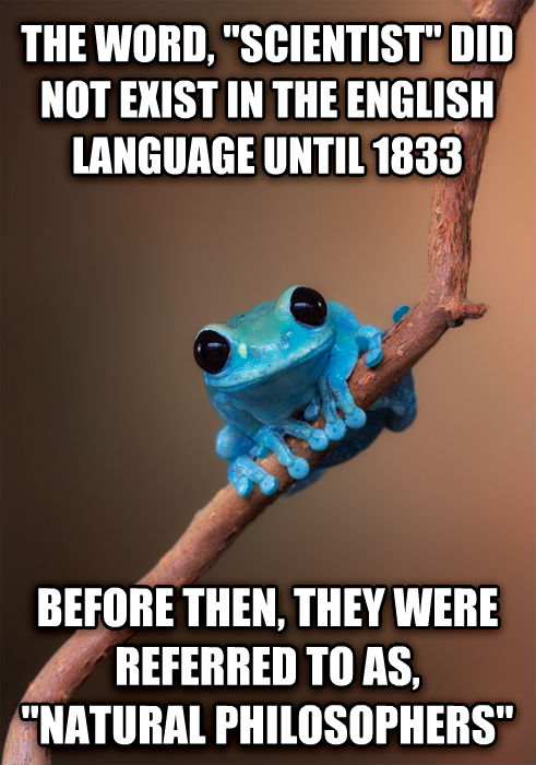 Small Fact Frog the word,  scientist  did not exist in the english language until 1833 before then, they were referred to as,  natural philosophers  , made with livememe meme creator