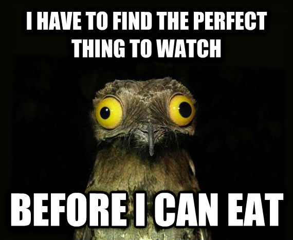 Weird Stuff I Do Potoo i have to find the perfect thing to watch before i can eat , made with livememe meme maker