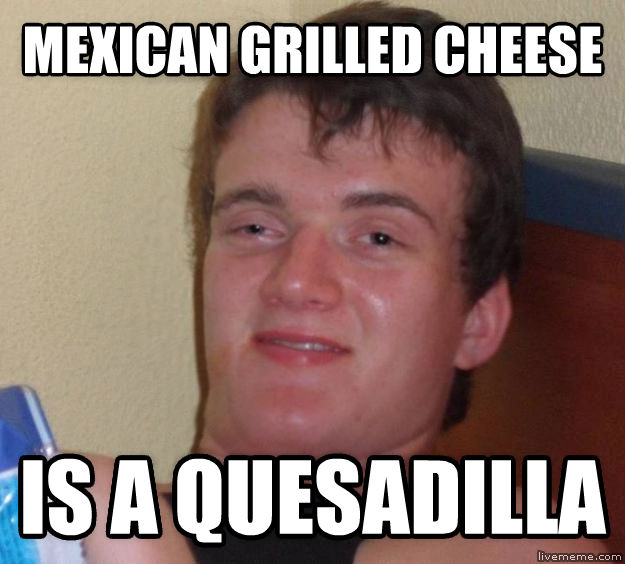 10 Guy mexican grilled cheese is a quesadilla  , made with livememe meme creator