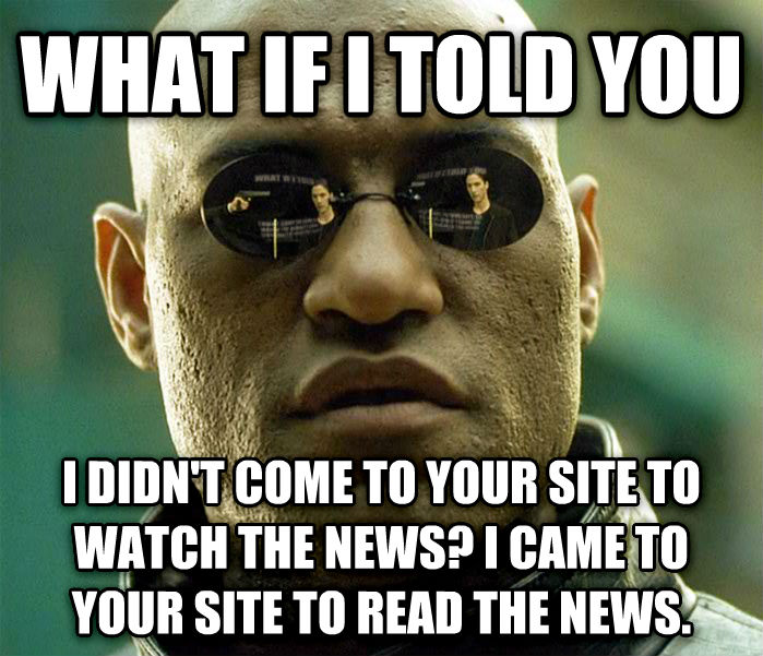 Matrix Morpheus what if i told you i didn t come to your site to watch the news? i came to your site to read the news. , made with livememe meme generator