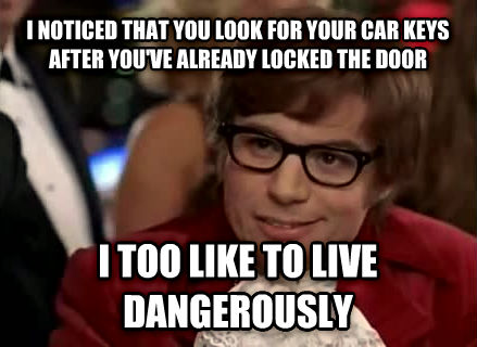 Live Dangerously - Austin Powers i noticed that you look for your car keys after you ve already locked the door i too like to live dangerously , made with livememe meme generator