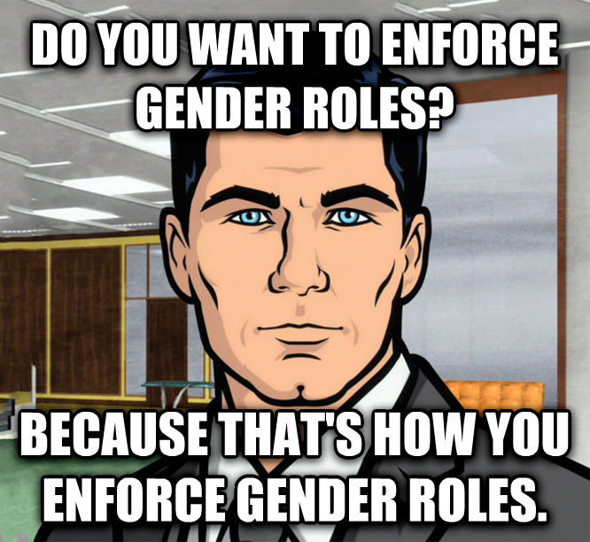 Archer Ants do you want to enforce gender roles? because that s how you enforce gender roles. , made with livememe meme maker