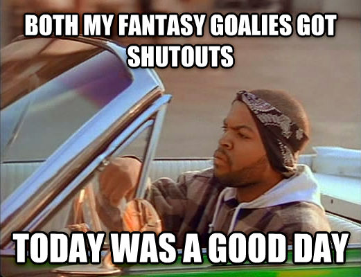 Today Was A Good Day both my fantasy goalies got shutouts today was a good day , made with livememe meme maker