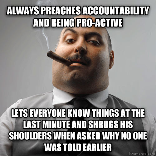 Scumbag Boss always preaches accountability and being pro-active lets everyone know things at the last minute and shrugs his shoulders when asked why no one was told earlier , made with livememe meme creator