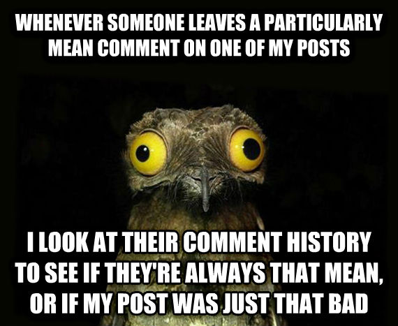 Weird Stuff I Do Potoo whenever someone leaves a particularly mean comment on one of my posts i look at their comment history to see if they re always that mean, or if my post was just that bad , made with livememe meme creator