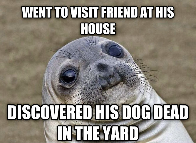 Uncomfortable Situation Seal went to visit friend at his house discovered his dog dead in the yard , made with livememe meme maker