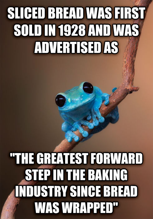 Small Fact Frog sliced bread was first sold in 1928 and was advertised as  the greatest forward step in the baking industry since bread was wrapped  , made with livememe meme maker