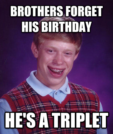 Bad Luck Brian brothers forget his birthday he s a triplet , made with livememe meme maker