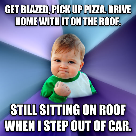 Success Kid get blazed, pick up pizza. drive home with it on the roof. still sitting on roof when i step out of car.  , made with livememe meme creator