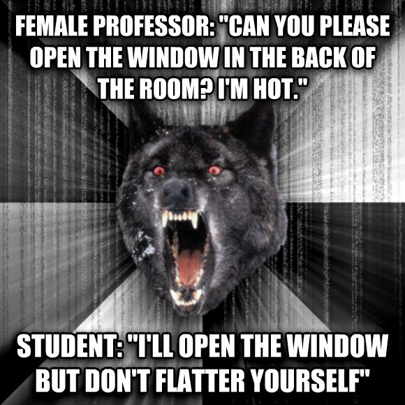 Insanity Wolf female professor:  can you please open the window in the back of the room? i m hot.  student:  i ll open the window but don t flatter yourself   , made with livememe meme maker
