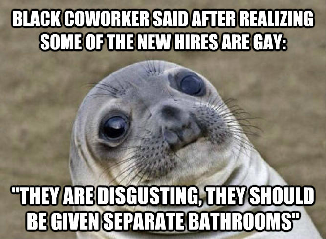 Uncomfortable Situation Seal black coworker said after realizing some of the new hires are sweet:  they are disgusting, they should be given separate bathrooms   , made with livememe meme maker