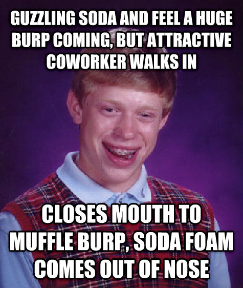 Bad Luck Brian guzzling soda and feel a huge burp coming, but attractive coworker walks in closes mouth to muffle burp, soda foam comes out of nose , made with livememe meme generator