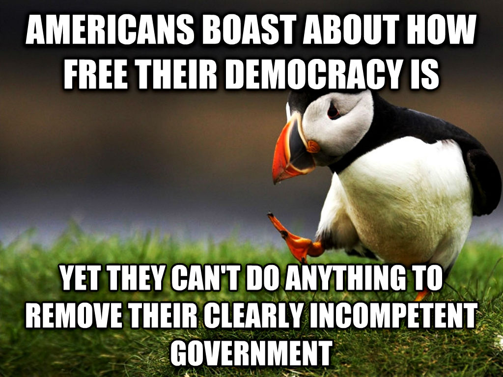 unpopular opinion puffin americans boast about how free their democracy is yet they can t do anything to remove their clearly incompetent government , made with livememe meme creator