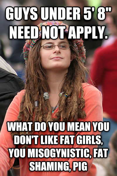 College Liberal guys under 5  8  need not apply.  what do you mean you don t like fat girls, you misogynistic, fat shaming, pig , made with livememe meme creator
