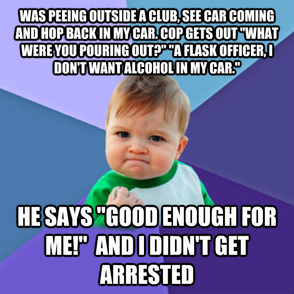 Success Kid was peeing outside a club, see car coming and hop back in my car. cop gets out  what were you pouring out?   a flask officer, i don t want alcohol in my car.  he says  good enough for me!   and i didn t get arrested  , made with livememe meme generator