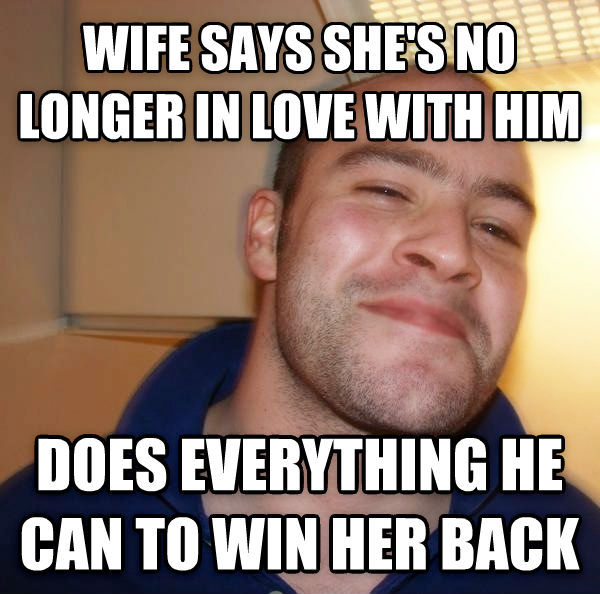 Good Guy Greg gives it up wife says she s no longer in love with him does everything he can to win her back , made with livememe meme maker