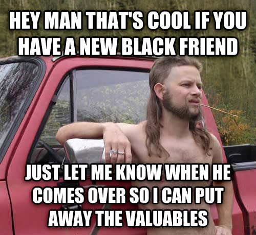 Almost Politically Correct Redneck hey man that s cool if you have a new black friend just let me know when he comes over so i can put away the valuables , made with livememe meme creator