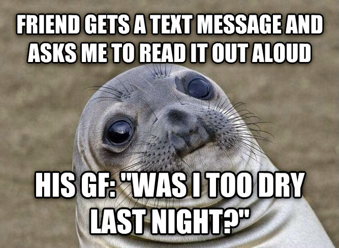 Uncomfortable Situation Seal friend gets a text message and asks me to read it out aloud his gf:  was i too dry last night?  , made with livememe meme generator