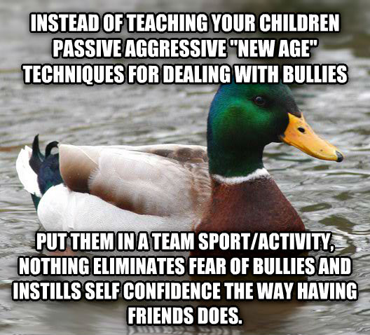 Actual Advice Mallard instead of teaching your children passive aggressive  new age  techniques for dealing with bullies put them in a team sport/activity, nothing eliminates fear of bullies and instills self confidence the way having friends does. , made with livememe meme creator
