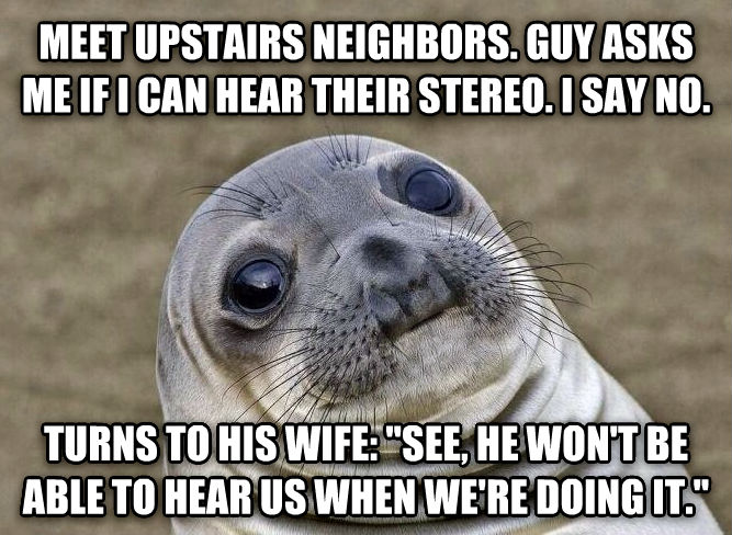 Uncomfortable Situation Seal meet upstairs neighbors. guy asks me if i can hear their stereo. i say no. turns to his wife:  see, he won t be able to hear us when we re doing it.  , made with livememe meme maker