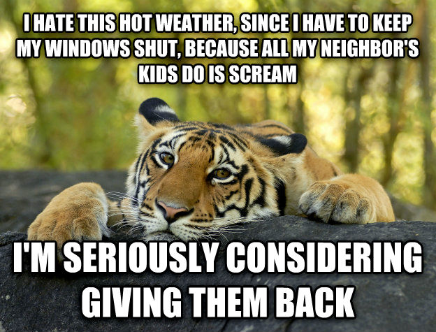 Terrible Twist Tiger i hate this hot weather, since i have to keep my windows shut, because all my neighbor s kids do is scream i m seriously considering giving them back , made with livememe meme maker