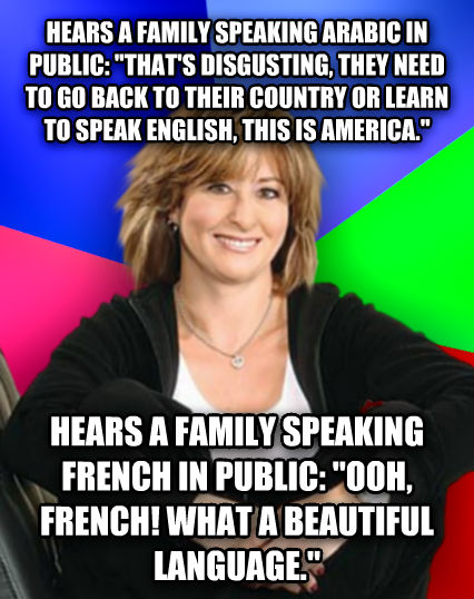 Sheltering Suburban Mom hears a family speaking arabic in public:  that s disgusting, they need to go back to their country or learn to speak english, this is america.  hears a family speaking french in public:  ooh, french! what a beautiful language.   , made with livememe meme generator
