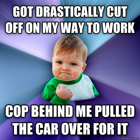 Success Kid got drastically cut off on my way to work cop behind me pulled the car over for it  , made with livememe meme maker