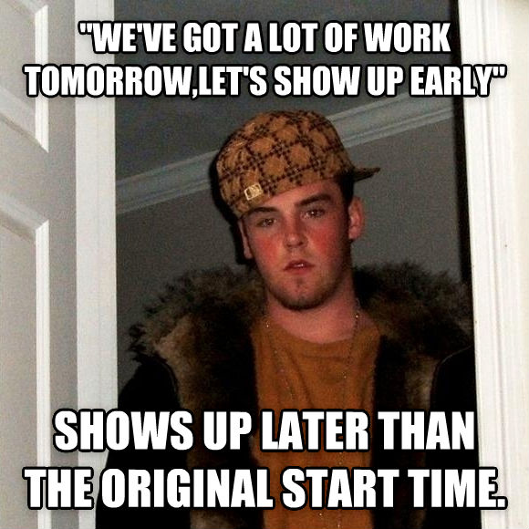 Scumbag Steve  we ve got a lot of work tomorrow,let s show up early  shows up later than the original start time.  , made with livememe meme creator