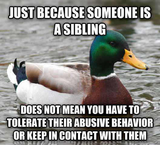Actual Advice Mallard just because someone is a sibling does not mean you have to tolerate their abusive behavior or keep in contact with them , made with livememe meme generator