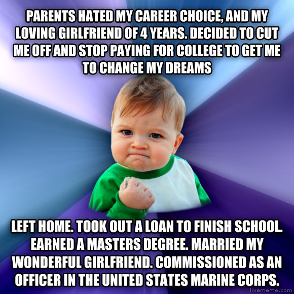 Success Kid parents hated my career choice, and my loving girlfriend of 4 years. decided to cut me off and stop paying for college to get me to change my dreams left home. took out a loan to finish school. earned a masters degree. married my wonderful girlfriend. commissioned as an officer in the united states marine corps.  , made with livememe meme maker