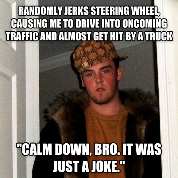 Scumbag Steve randomly jerks steering wheel, causing me to drive into oncoming traffic and almost get hit by a truck  calm down, bro. it was just a joke.  , made with livememe meme generator