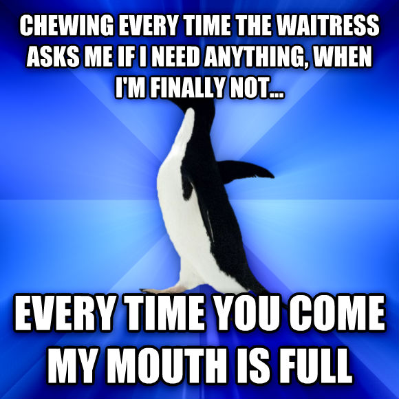 Socially Awkward Penguin chewing every time the waitress asks me if i need anything, when i m finally not... every time you come my mouth is full  , made with livememe meme generator