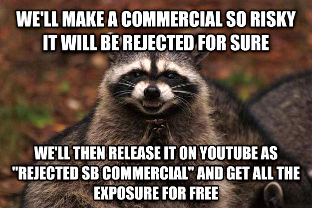 Evil Plotting Raccoon we ll make a commercial so risky it will be rejected for sure we ll then release it on youtube as  rejected sb commercial  and get all the exposure for free , made with livememe meme maker