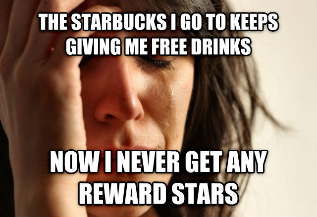 First World Problems the starbucks i go to keeps giving me free drinks now i never get any reward stars , made with livememe meme creator